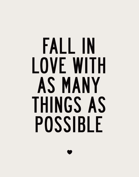 Fall In Love With Many Things As Possible !