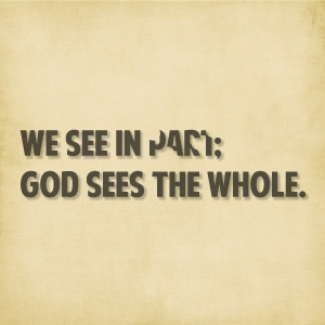 We see in part; God sees the whole.