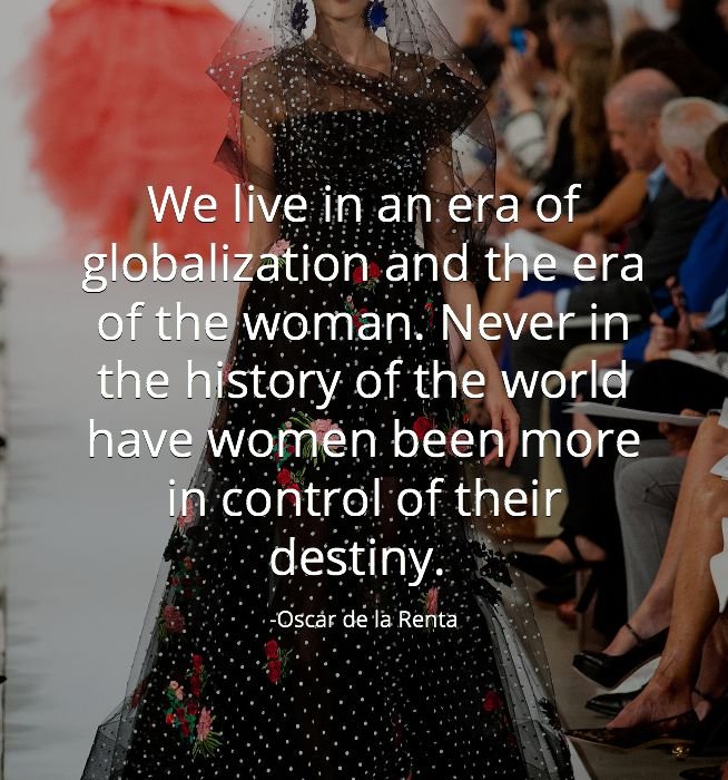 """ We live in an era of globalization and the era of the women. Never in the history of the world have women been more in control of their destiny.""  #OscardelaRenta #Quotes via @KraylFunch @AnAppealingPlan"