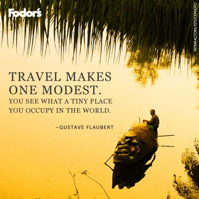 """""""Travel makes one modest. You see what a tiny place you occupy in the world."""" Gustave Flaubert"""