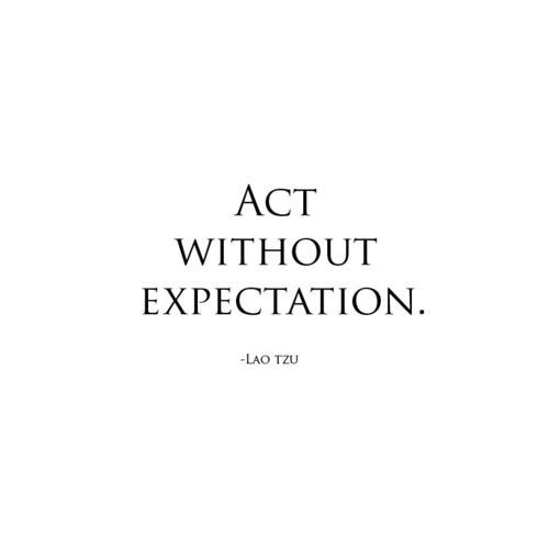 Act without expectation.  LAO TZU