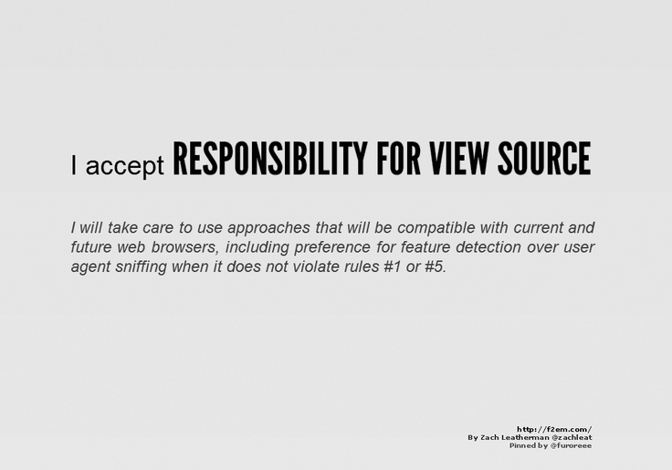 I accept RESPONSIBILITY FOR VIEW SOURCE    I will take care to use approaches that will be compatible with current and future web browsers, including preference for feature detection over user agent sniffing when it does not violate rules #1 or #5.    http://f2em.com/
