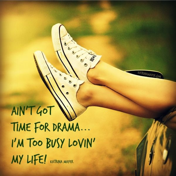 Ain't got time for the drama... I'm to busy lovin' my life! Katrina Mayer