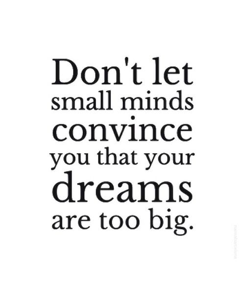 Don't let small minds convince you that your dreams are too big.