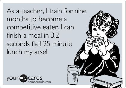 Funny Confession Ecard: As a teacher, I train for nine months to become a competitive eater. I can finish a meal in 3.2 seconds flat! 25 minute lunch my arse!