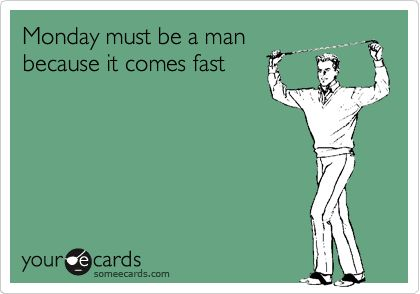 Monday must be a man because it comes fast.