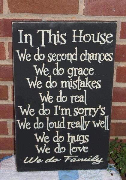 In this house we do second chances, we do Grace, we do mistakes, we do real, we do I'm sorry's, we do loud really well, we do hugs, we do love, we do family.