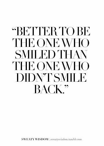 Better to be the one who smiled than the one who didn't smile back.