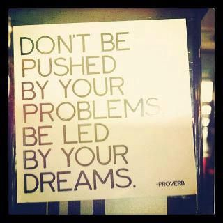 """""""Don't be pushed by your problems be led by yours dreams."""""""