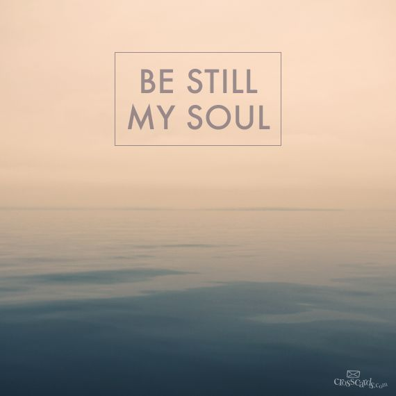 Be still, and know that I am God; I will be exalted among the nations, I will be exalted in the earth. —Psalm 46:10