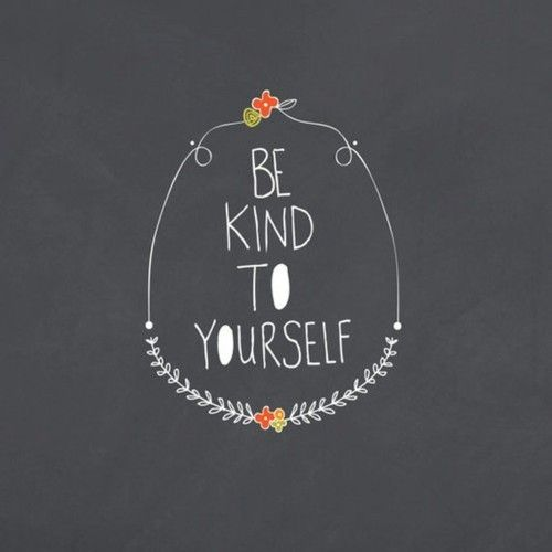 Be kind to yourself.
