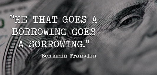 he that goes a borrowing goes a sorrowing. (benjamin franklin) essay We all know benjamin franklin for his famous quotations, as an inventor, a writer,  making and saving money ben franklin's way updated on january 29, 2011.