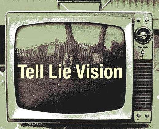 TELL LIE VISION! ◦ Keep being brain washed...