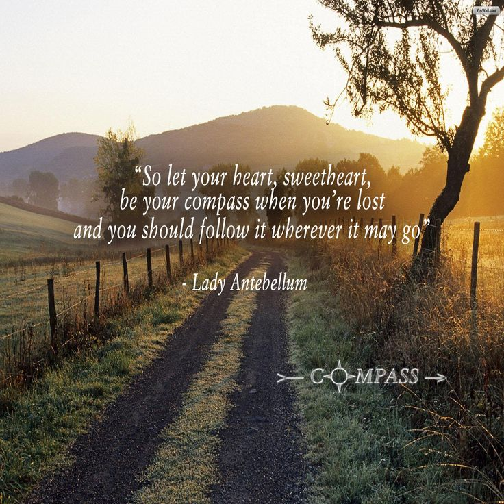 """""""So let your heart, sweetheart, be your compass when you're lost and you should follow it  wherever it may go""""     Lady A - """"Compass"""""""