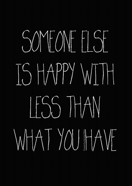 Someone else is happy with less than you have.