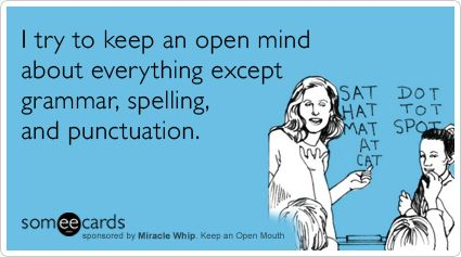 I try to keep an open mind about everything except grammar, spelling, and punctuation.