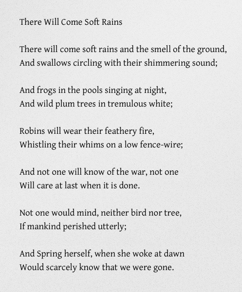 a review of sara teasdales poem there will come soft rains What does this poem mean (there will come soft rains typed here) there will come soft rains and the smell of the ground, and swallows circling with their shimmering sound and frogs in sara teasdale that poem.