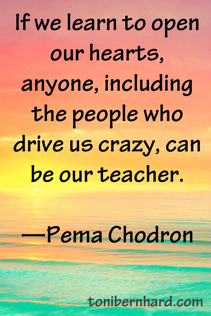 """If we learn to open our hearts, anyone, including the people who drive us crazy, can be our teacher."" —Pema Chodron"
