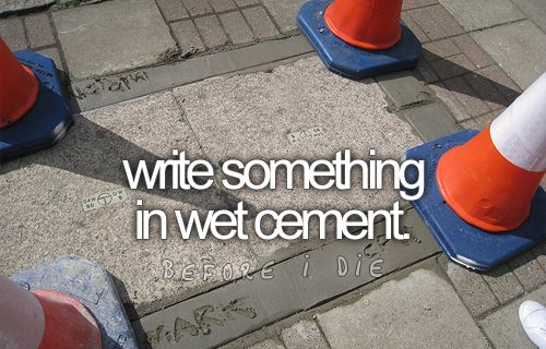 bucket list: write something in wet cement
