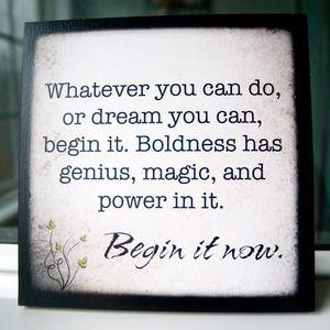 Begin it now...