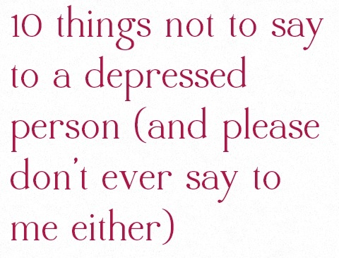 things depressed person please dont ever either