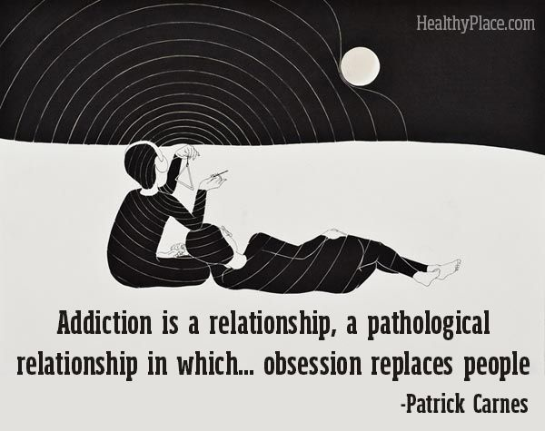 "Addiction quote: ""Addiction is a relationship, a pathological relationship in which... obsession replaces people."" www.HealthyPlace.com"