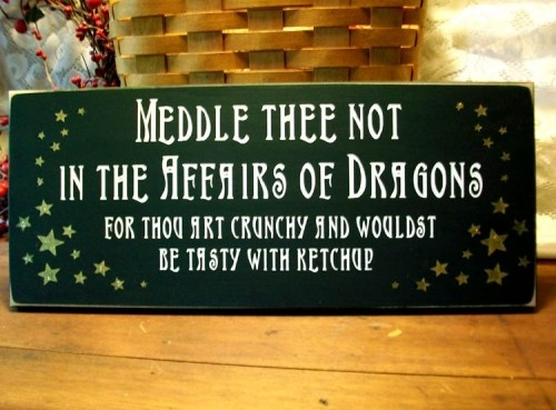 Meddle thee not in the affairs of dragons... This one had me laughing. mayhaps it should hang in my kitchen?
