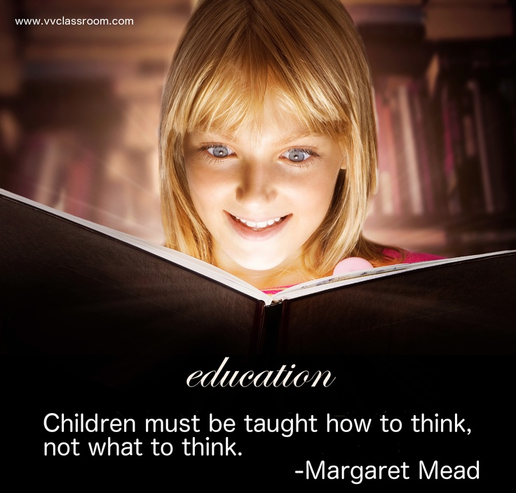 Children must be taught how to think, not what to think.    -Margaret Mead    www.vvclassroom.com