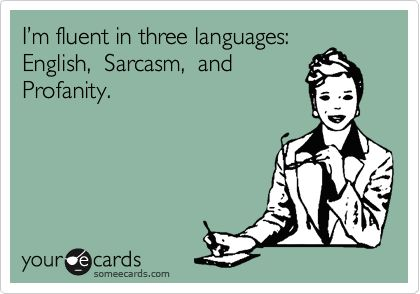 I hide behind sarcasm, because telling you to go screw yourself is considered somewhat rude in most social situations.