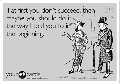 If at first you don't succeed, then maybe you should do it the way I told you to do it in the beginning.