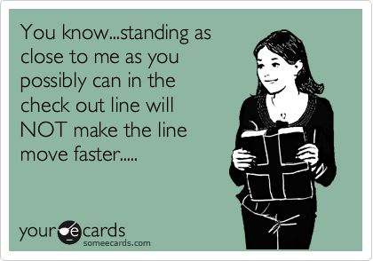 You know...standing as close to me as you possibly can in the check out line will NOT make the line move faster.....