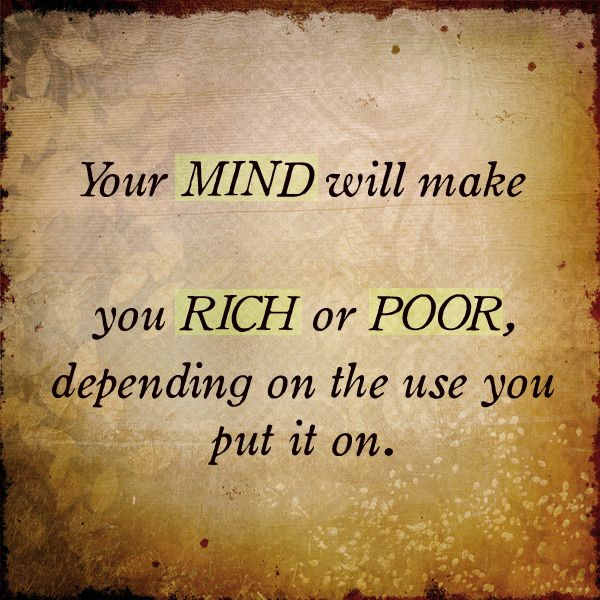 Your mind will make you rich or poor, depending on the use you put it on.