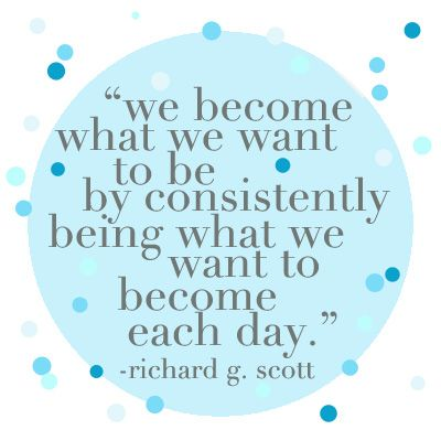 """we become what we want to be by consistently being what we want to become each day."" richard g. scott"