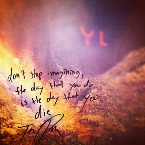 Don't stop imagining, the day that you do is the day that you die. -Youth Lagoon