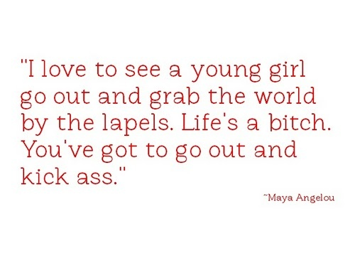 """I love to see a young girl go out and grab the world by the lapels. Life's a bitch. You've got to go out and kick ass."" -Maya Angelou"