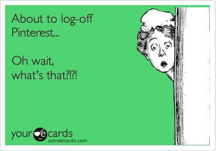 Funny Friendship Ecard: About to log-off Pinterest... Oh wait, what's that?!?!