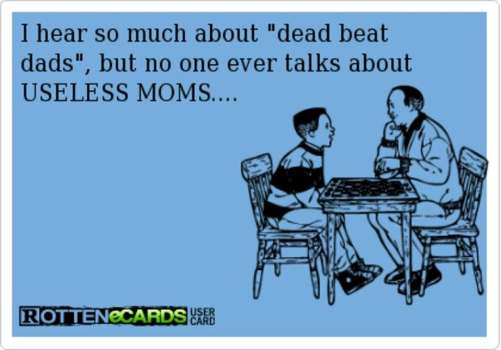 Deadbeat Moms Deadbeat dads and useless moms. via carrie