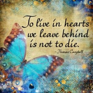 To live in hearts we leave behind is not to die ~ Thomas Campbell