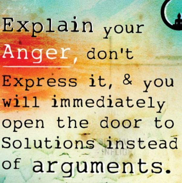 Explain your anger, don't express it & you will immediately open the door to solutions instead of arguments.