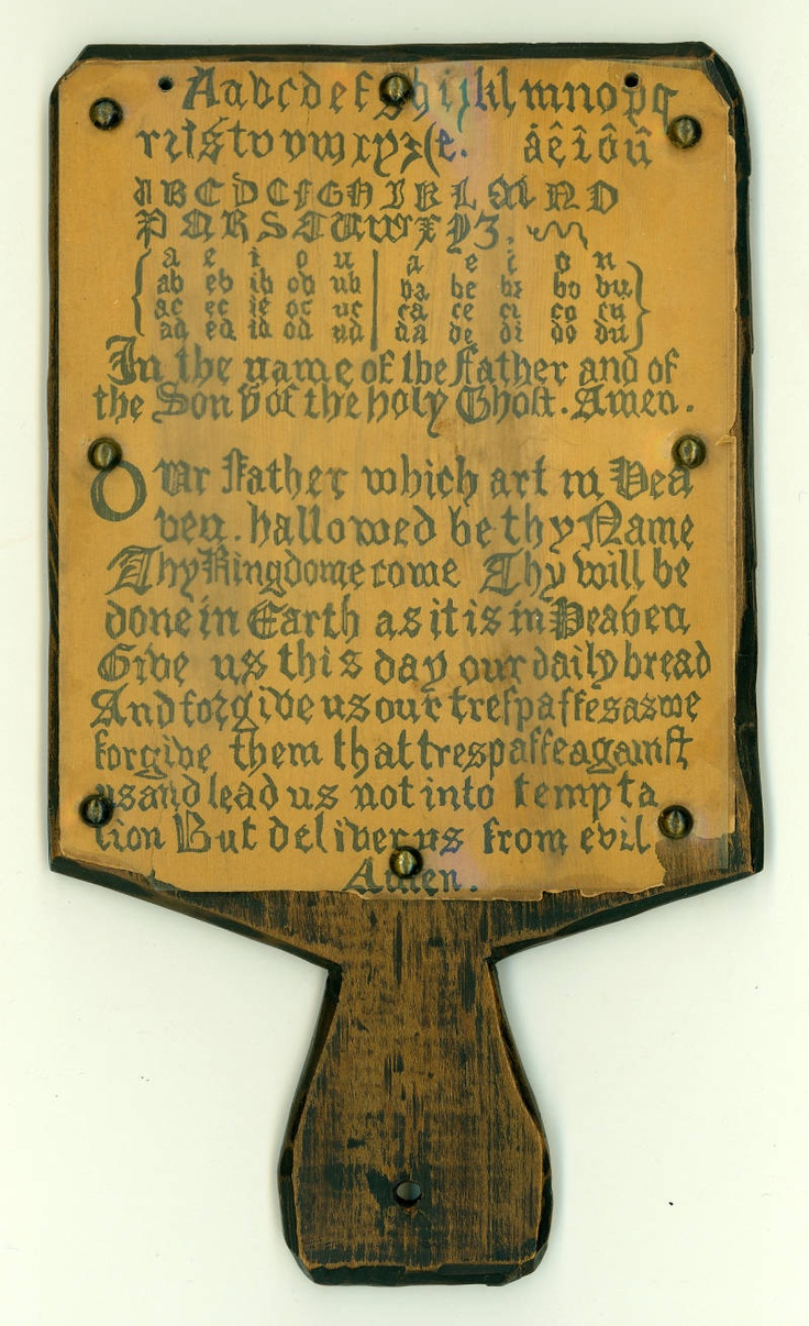 OAK HORNBOOK...Hornbooks were most often made of oak, the letters were covered with transparent horn and the whole fastened down with brass strips and tacks. Sometimes leather was used to cover the wood or hold down the letters. Wealthy children had hornbooks made of ivory or silver. Schools used hornbooks made of brass or lead. The text consisted of the alphabet or the alphabet and numbers, or all of the above with the Lord's Prayer. Battledores were made of cardboard and later replaced horn...
