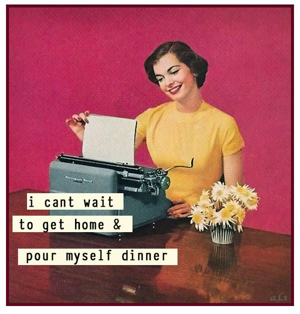 I can't wait to get home and pour myself some dinner - vintage retro funny quote