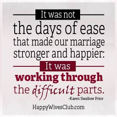 It was not the days of ease that made our marriage stronger and happier: It was working through the difficult parts. -...