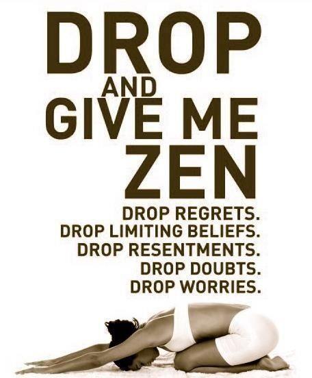 Drop and give me zen: drop regrets, drop limited beliefs, drop resentments, drop doubts, drop worries. #zen #happiness