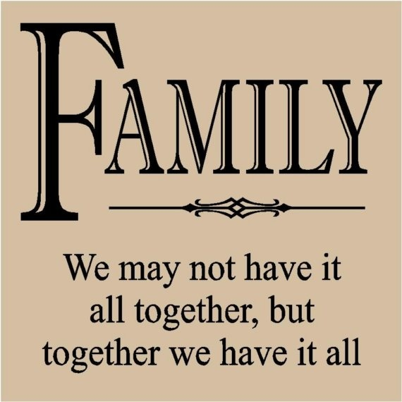 Family...together we have it all!   WORDS TO LIVE BY ...