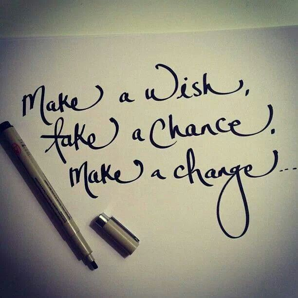 Make a wish, take a chance, make a change...