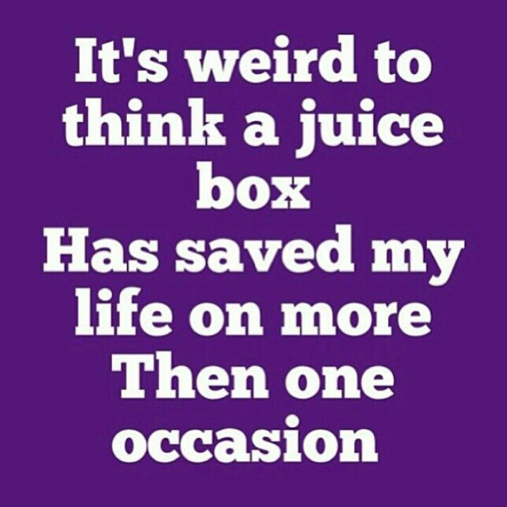 It's weird to think that a juice box has saved my life more than once!