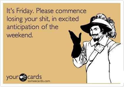 Funny Weekend Ecard: It's Friday. Please commence losing your shit, in excited anticipation of the weekend.