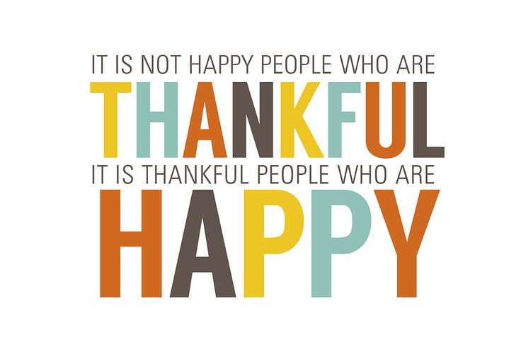"""It's not happy people who are thankful, it's thankful people who are happy."" - unknown"