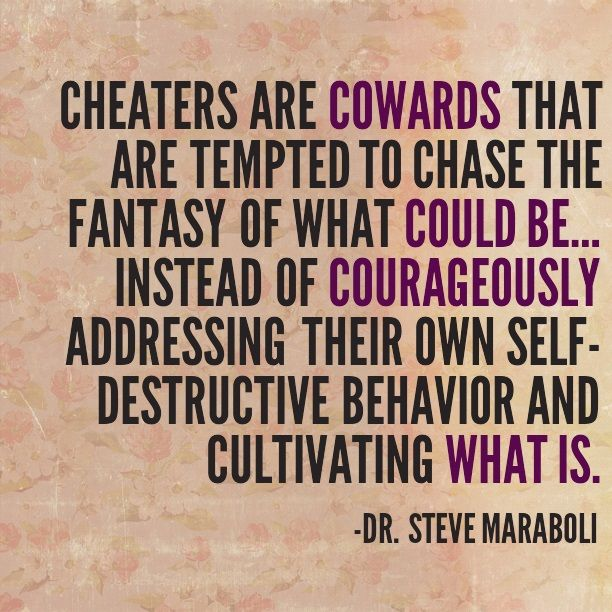Cheaters are cowards that are tempted to chase the fantasy of what could be… instead of courageously addressing their own self-destructive behavior and cultivating what is. - Steve Maraboli #quote