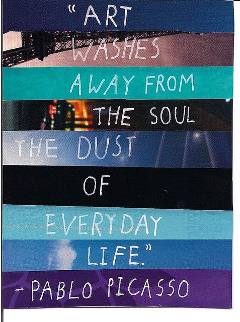 """""""Art washes away from the soul the dust"""